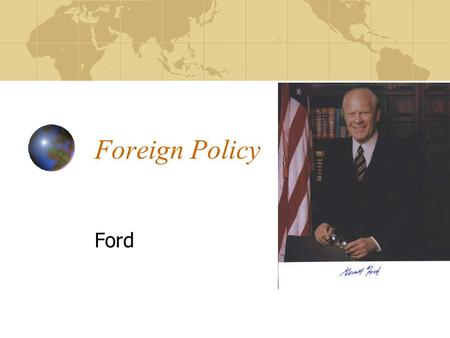 Foreign Policy Ford. Gerald Ford's Vietnam Ford wanted to send military aid to help the south stop the north Congress said no and threatened to use the.