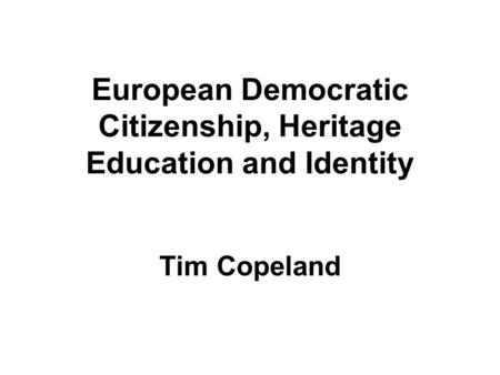 European Democratic Citizenship, Heritage Education and Identity Tim Copeland.