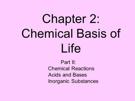 Chapter 2: Chemical Basis of Life Part II: Chemical Reactions Acids and Bases Inorganic Substances.