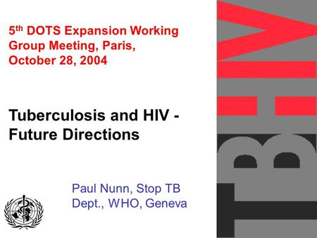 5 th DOTS Expansion Working Group Meeting, Paris, October 28, 2004 Tuberculosis and HIV - Future Directions Paul Nunn, Stop TB Dept., WHO, Geneva GLOBAL.
