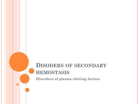 D ISODERS OF SECONDARY HEMOSTASIS Disorders of plasma clotting factors.