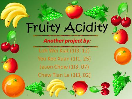 1 Fruity Acidity Another project by: Loh Wei Kiat (1I3, 12) Yeo Kee Xuan (1I1, 25) Jason Chow (1I3, 07) Chew Tian Le (1I3, 02)