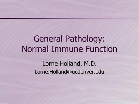 General Pathology: Normal Immune Function Lorne Holland, M.D.