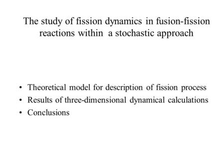 The study of fission dynamics in fusion-fission reactions within a stochastic approach Theoretical model for description of fission process Results of.