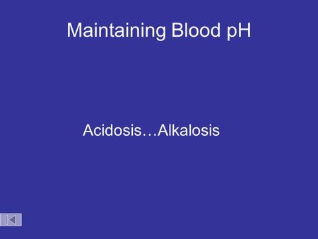 Maintaining Blood pH Acidosis…Alkalosis. Maintaining Blood pH Acid entering the blood stream Carbon dioxide is exhaled HCO 3 1- + H + H 2 CO 3 H 2 O +