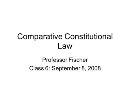 Comparative Constitutional Law Professor Fischer Class 6: September 8, 2008.