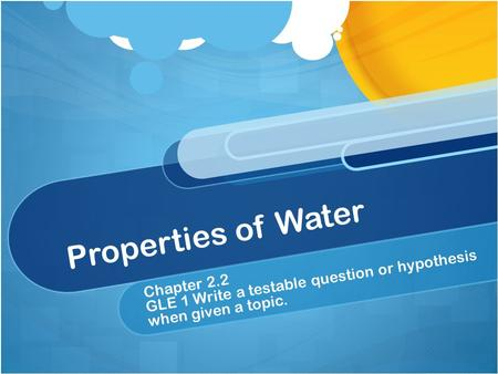 Properties of Water GLE 1 Write a testable question or hypothesis when given a topic. Chapter 2.2.