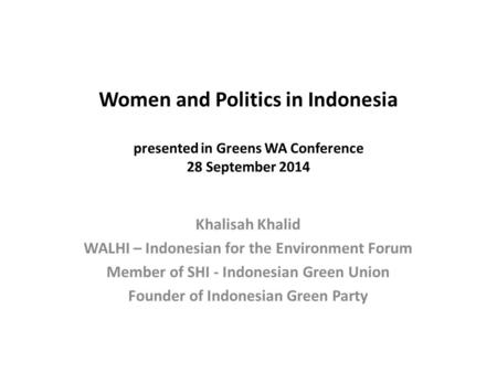 Women and Politics in Indonesia presented in Greens WA Conference 28 September 2014 Khalisah Khalid WALHI – Indonesian for the Environment Forum Member.