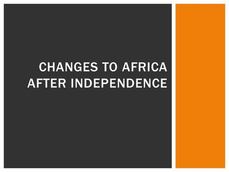 CHANGES TO AFRICA AFTER INDEPENDENCE.  Building Governments  Civil War  One-party rule  Military rule  Stability and progress  Economic Systems.