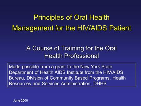 June 2000 Principles of Oral Health Management for the HIV/AIDS Patient A Course of Training for the Oral Health Professional Made possible from a grant.