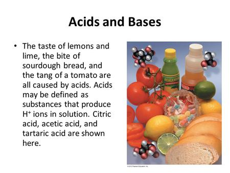 Acids and Bases The taste of lemons and lime, the bite of sourdough bread, and the tang of a tomato are all caused by acids. Acids may be defined as substances.