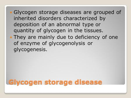 Glycogen storage disease Glycogen storage diseases are grouped of inherited disorders characterized by deposition of an abnormal type or quantity of glycogen.