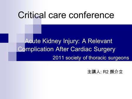 Critical care conference Acute Kidney Injury: A Relevant Complication After Cardiac Surgery 2011 society of thoracic surgeons 主講人 : R2 顏介立.