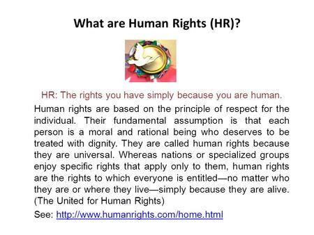 What are Human Rights (HR)? HR: The rights you have simply because you are human. Human rights are based on the principle of respect for the individual.
