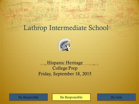 Lathrop Intermediate School Hispanic Heritage College Prep Friday, September 18, 2015 Be RespectfulBe ResponsibleBe Safe.