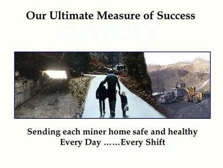 Our Ultimate Measure of Success Sending each miner home safe and healthy Every Day ……Every Shift.