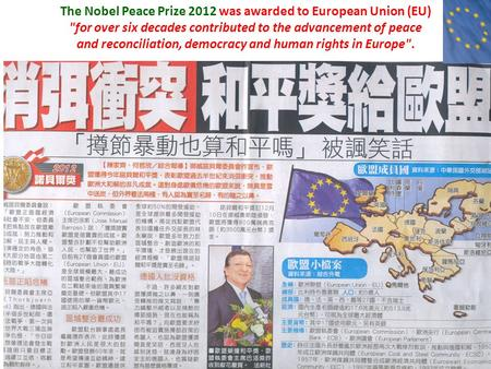 The Nobel Peace Prize 2012 was awarded to European Union (EU) for over six decades contributed to the advancement of peace and reconciliation, democracy.