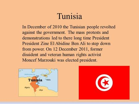 Tunisia In December of 2010 the Tunisian people revolted against the government. The mass protests and demonstrations led to there long time President.