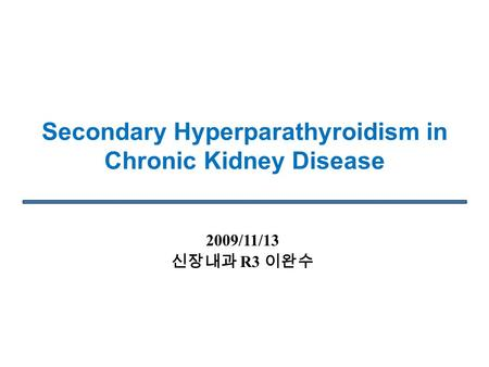 Secondary Hyperparathyroidism in Chronic Kidney Disease 2009/11/13 신장내과 R3 이완수.