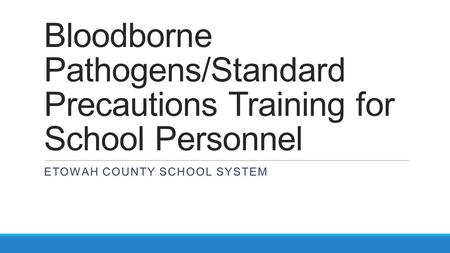 Bloodborne Pathogens/Standard Precautions Training for School Personnel ETOWAH COUNTY SCHOOL SYSTEM.