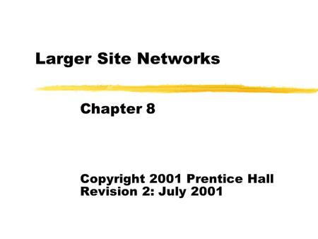 Larger Site <strong>Networks</strong> Chapter 8 Copyright 2001 Prentice Hall Revision 2: July 2001.