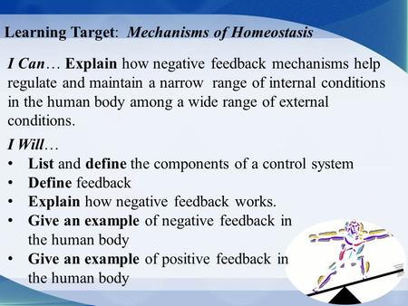 Learning Target: Mechanisms of Homeostasis I Can… Explain how negative feedback mechanisms help regulate and maintain a narrow range of internal conditions.