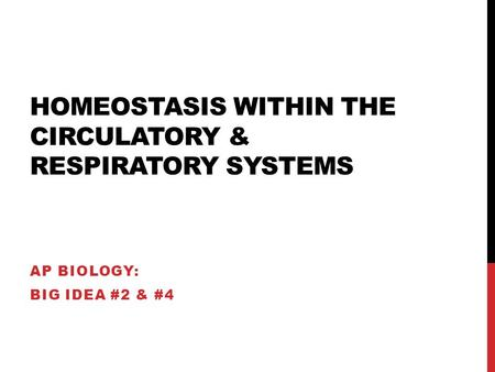 HOMEOSTASIS WITHIN THE CIRCULATORY & RESPIRATORY SYSTEMS AP BIOLOGY: BIG IDEA #2 & #4.
