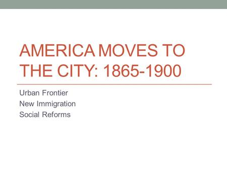 AMERICA MOVES TO THE CITY: 1865-1900 Urban Frontier New Immigration Social Reforms.