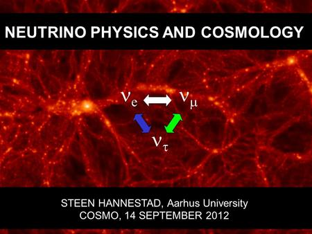 NEUTRINO PHYSICS AND COSMOLOGY STEEN HANNESTAD, Aarhus University COSMO, 14 SEPTEMBER 2012 e    