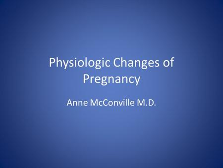 Physiologic Changes of Pregnancy Anne McConville M.D.