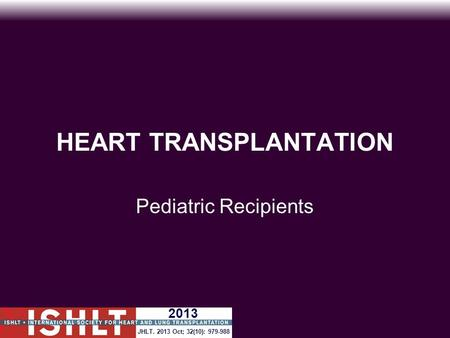 HEART TRANSPLANTATION Pediatric Recipients JHLT. 2013 Oct; 32(10): 979-988 2013.