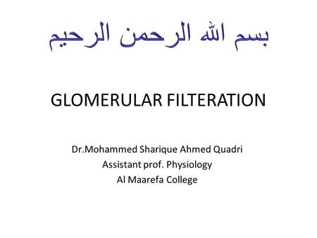 GLOMERULAR FILTERATION Dr.Mohammed Sharique Ahmed Quadri Assistant prof. Physiology Al Maarefa College.