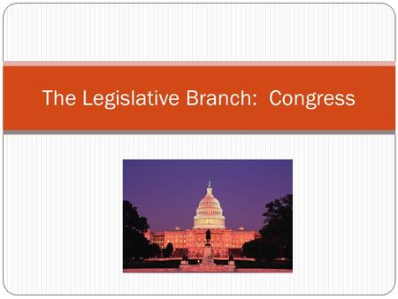 The Legislative Branch: Congress. The Evolution of Congress Intent of Framers Congress generally dominant over the presidency for more than 140 years.