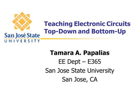 Teaching Electronic Circuits Top-Down and Bottom-Up Tamara A. Papalias EE Dept – E365 San Jose State University San Jose, CA.