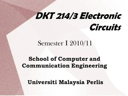 DKT 214/3 Electronic Circuits Semester I 2010/11 School of Computer and Communication Engineering Universiti Malaysia Perlis.