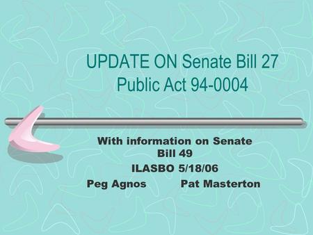 UPDATE ON Senate Bill 27 Public Act 94-0004 With information on Senate Bill 49 ILASBO 5/18/06 Peg AgnosPat Masterton.