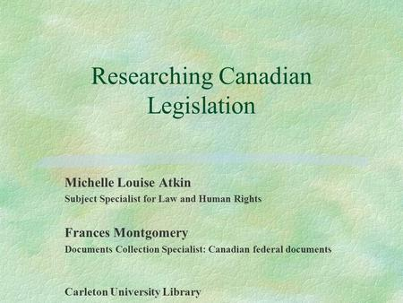 Researching Canadian Legislation Michelle Louise Atkin Subject Specialist for Law and Human Rights Frances Montgomery Documents Collection Specialist:
