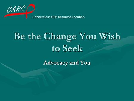 Be the Change You Wish to Seek Advocacy and You What is advocacy? Working to make change in public policy, laws, and funding. We engage in advocacy within.