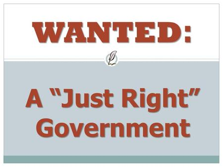 "WANTED : A ""Just Right"" Government. Wanted: A government that… much Has enough ________ to do its job Has enough ________ to do its job Doesn't give anyone."