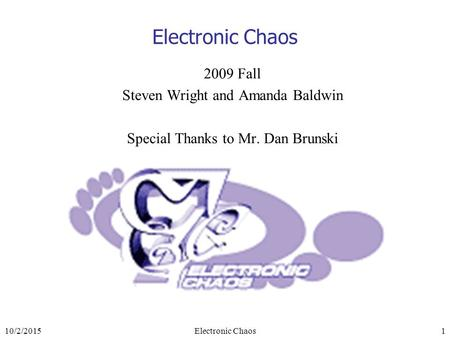 10/2/2015Electronic Chaos1 2009 Fall Steven Wright and Amanda Baldwin Special Thanks to Mr. Dan Brunski.