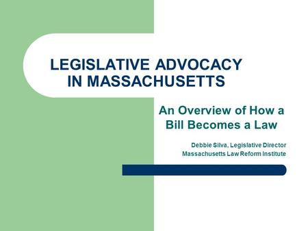 LEGISLATIVE ADVOCACY IN MASSACHUSETTS An Overview of How a Bill Becomes a Law Debbie Silva, Legislative Director Massachusetts Law Reform Institute.
