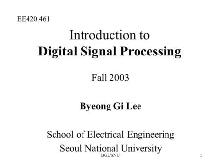 BGL/SNU1 Introduction to Digital Signal Processing Fall 2003 Byeong Gi Lee School of Electrical Engineering Seoul National University EE420.461.