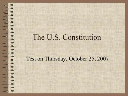 The U.S. Constitution Test on Thursday, October 25, 2007.