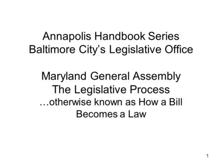 1 Annapolis Handbook Series Baltimore City's Legislative Office Maryland General Assembly The Legislative Process …otherwise known as How a Bill Becomes.