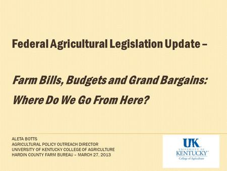 ALETA BOTTS AGRICULTURAL POLICY OUTREACH DIRECTOR UNIVERSITY OF KENTUCKY COLLEGE OF AGRICULTURE HARDIN COUNTY FARM BUREAU – MARCH 27, 2013 Federal Agricultural.