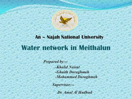 Water network in Meithalun Prepared by:-- -Khalid Nairat -Ghaith Daraghmeh -Mohammed Daraghmeh Supervisor:-- Dr. Amal Al Hudhud An – Najah National University.