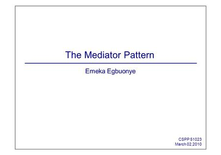 Emeka Egbuonye CSPP 51023 March 02,2010 The Mediator Pattern.