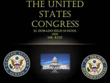 THE UNITED STATES CONGRESS EL DORADO HIGH SCHOOL 2015 MR. RUIZ.