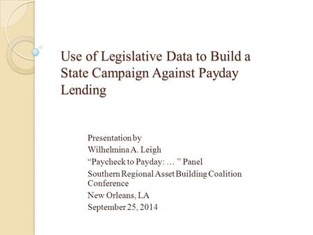 "Use of Legislative Data to Build a State Campaign Against Payday Lending Presentation by Wilhelmina A. Leigh ""Paycheck to Payday: … "" Panel Southern Regional."