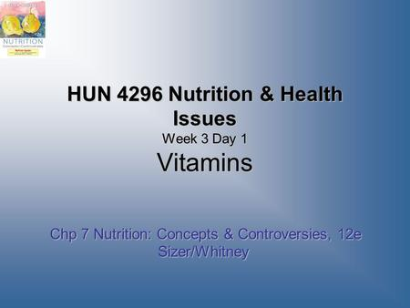 HUN 4296 Nutrition & Health Issues Week 3 Day 1 Vitamins Chp 7 Nutrition: Concepts & Controversies, 12e Sizer/Whitney Chp 7 Nutrition: Concepts & Controversies,